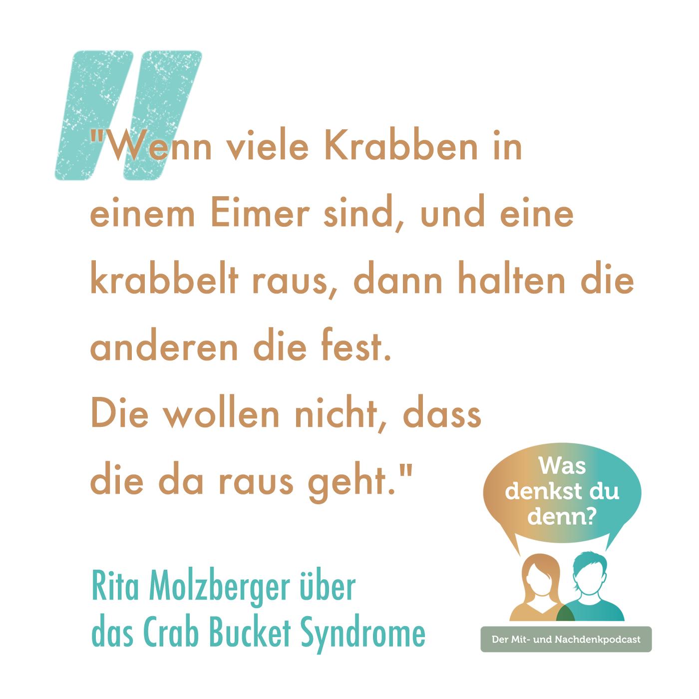 """Zitat von Rita Molzberger: Wenn viele Krabben in einem Eimer sind, und eine krabbelt raus, dann halten die anderen die fest. Die wollen nicht, dass die da raus geht."""""""