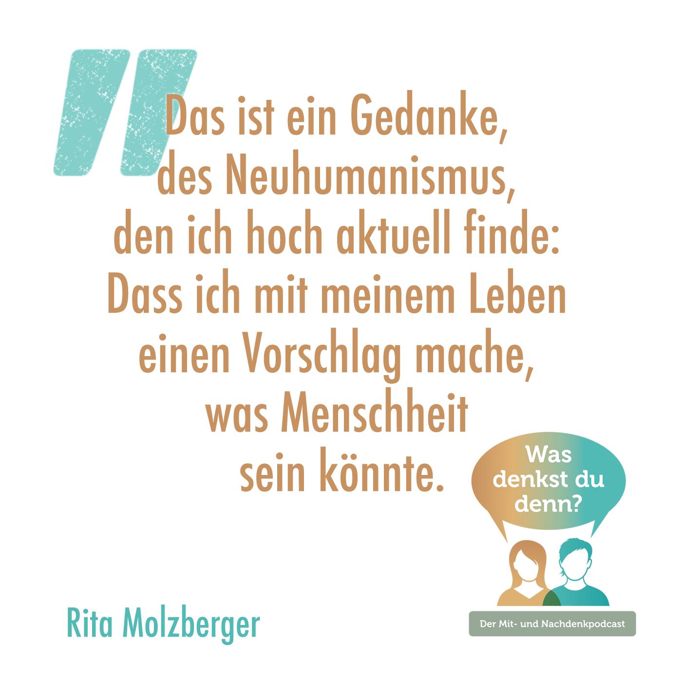 Zitat von Rita: Das ist ein Gedanke, des Neuhumanismus, den ich hoch aktuell finde: Dass ich mit meinem Leben einen Vorschlag mache, was Menschheit sein könnte.