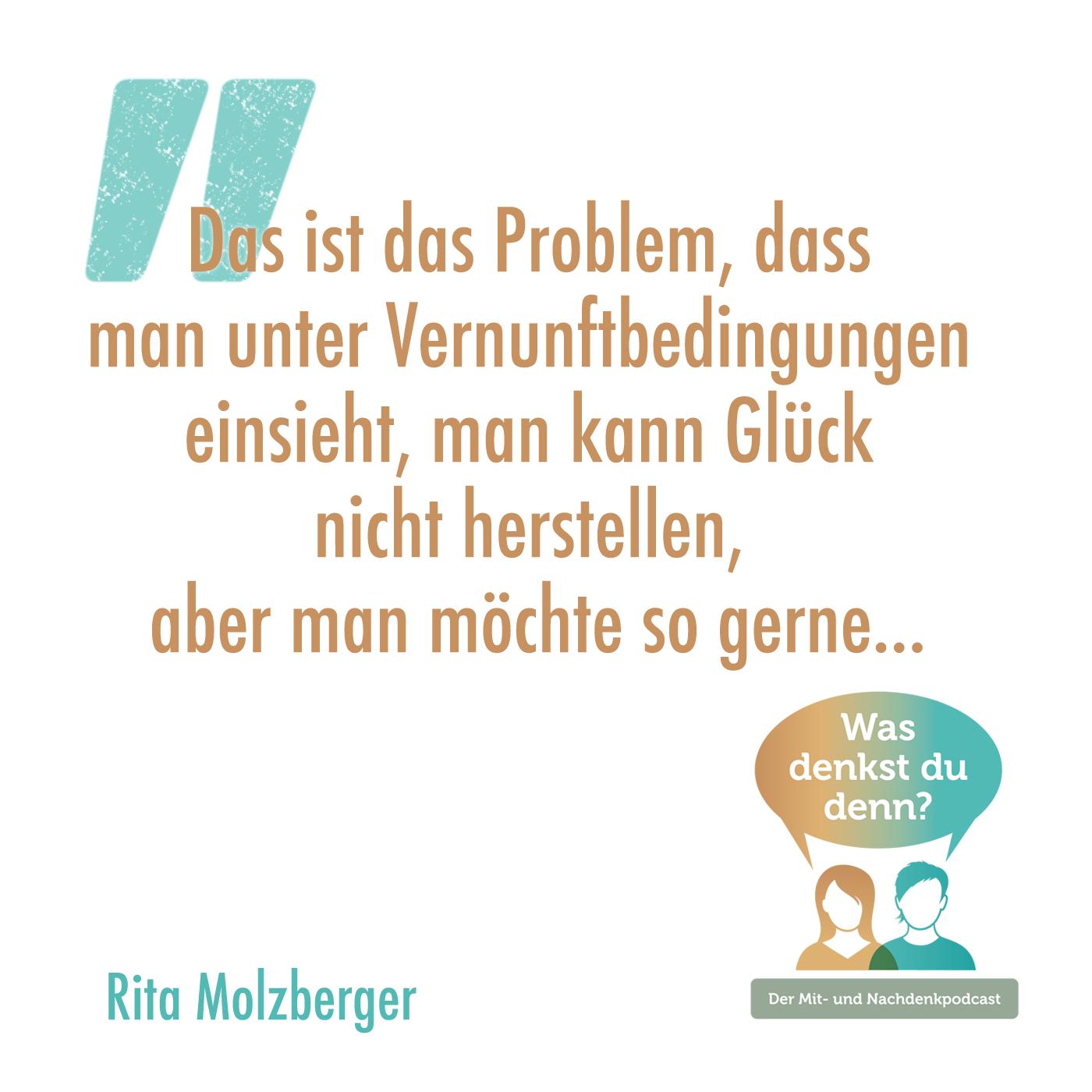 Zitat von Rita: Das ist das Problem, dass man unter Vernunftbedingungen einsieht, man kann Glück nicht herstellen, aber man möchte so gerne...