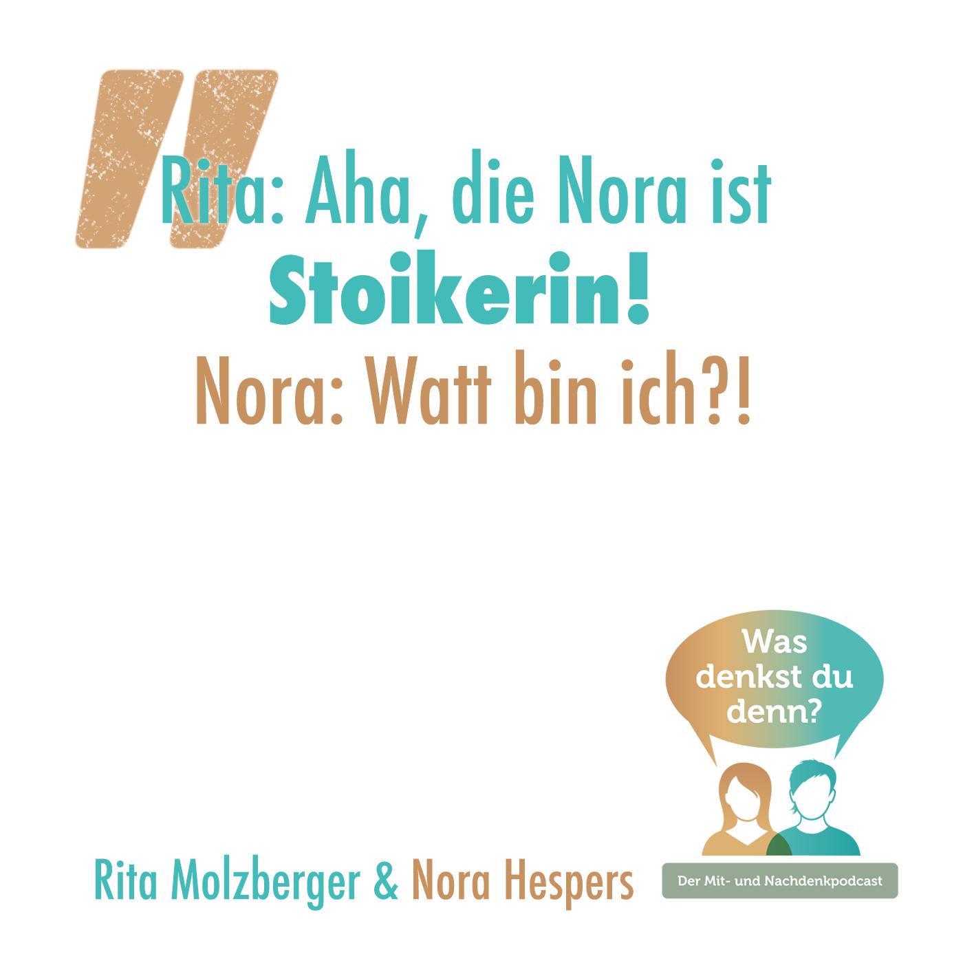 Rita stellt fest: Aha die Nora ist Stoikerin. Nora antwortet: Watt bin ich?