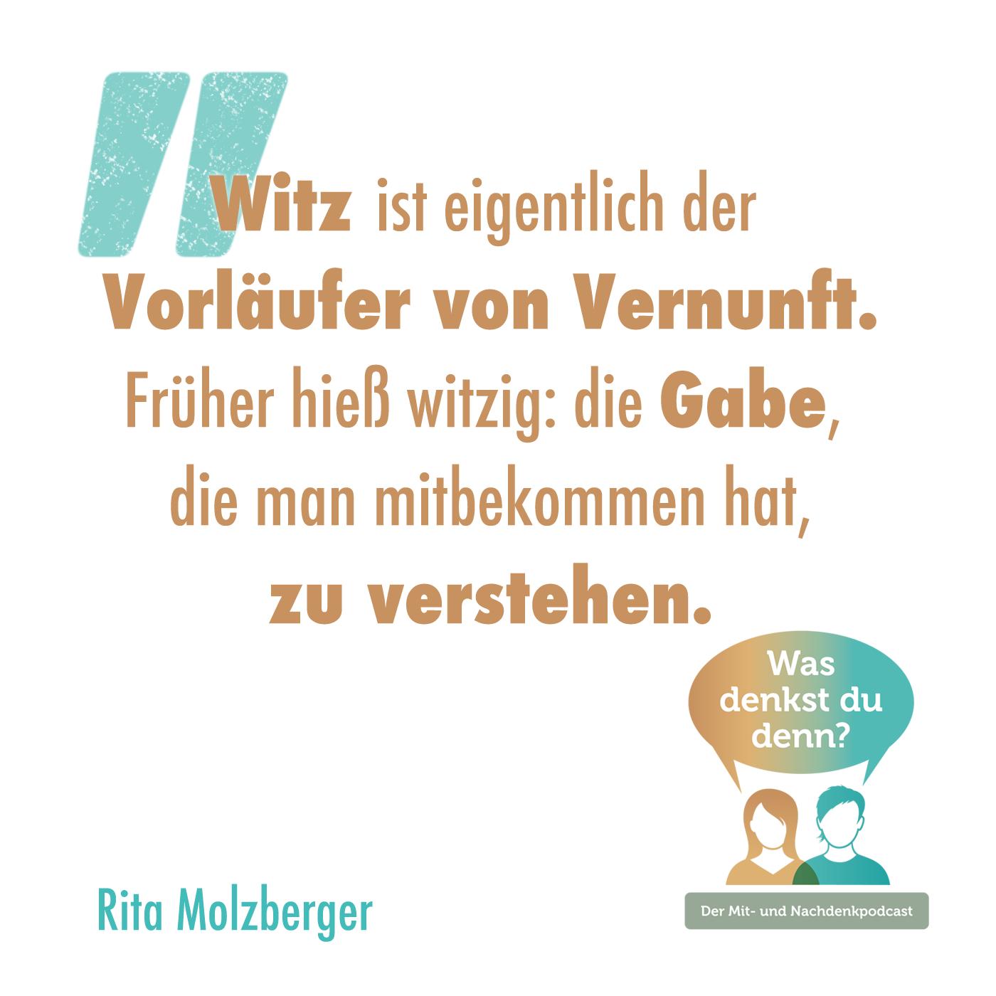 Zitat von Rita Molzberger: Witz ist eigentlich der Vorläufer von Vernunft. Früher hieß witzig: Die Gabe, die man mitbekommen hat, zu verstehen.