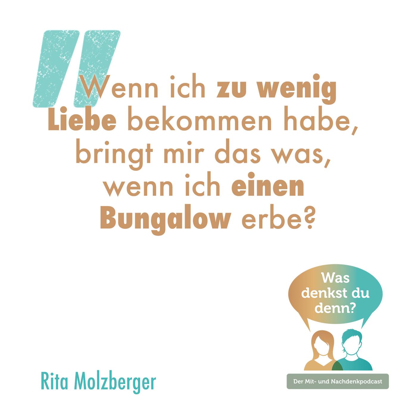 """Zitat Rita: """"Wenn ich zu wenig Liebe bekommen habe, bringt mir das was, wenn ich einen Bungalow erbe?"""""""