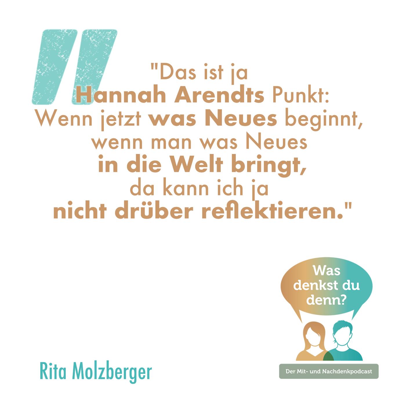 """Zitat Rita: """"Das ist ja Hannah Arendts Punkt: Wenn jetzt was Neues beginnt, wenn man was Neues in die Welt bringt, da kann ich ja nicht drüber reflektieren."""""""