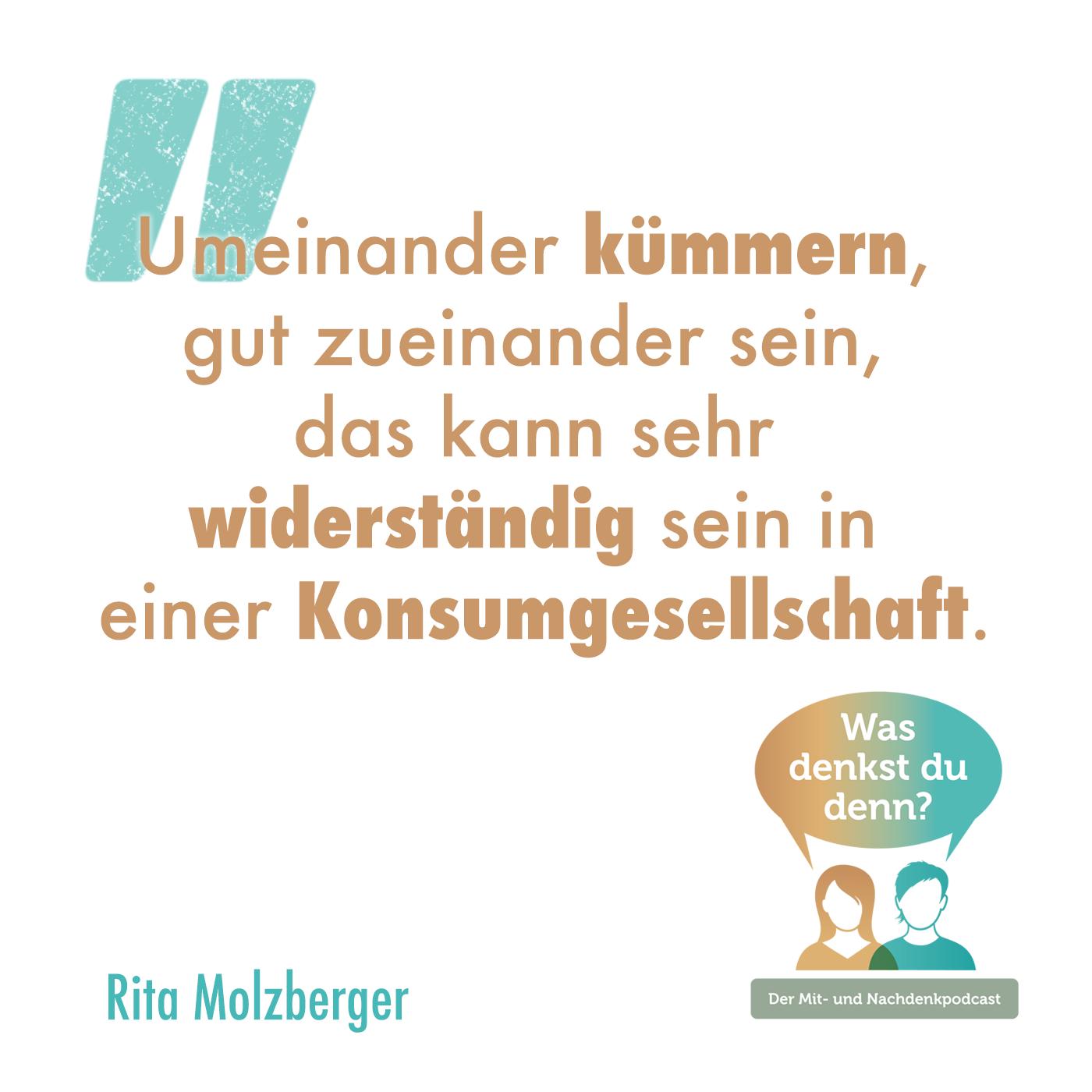 Umeinander kümmern, gut zueinander sein, das kann sehr widerständig sein in einer Konsumgesellschaft. - Zitat von Rita Molzberger