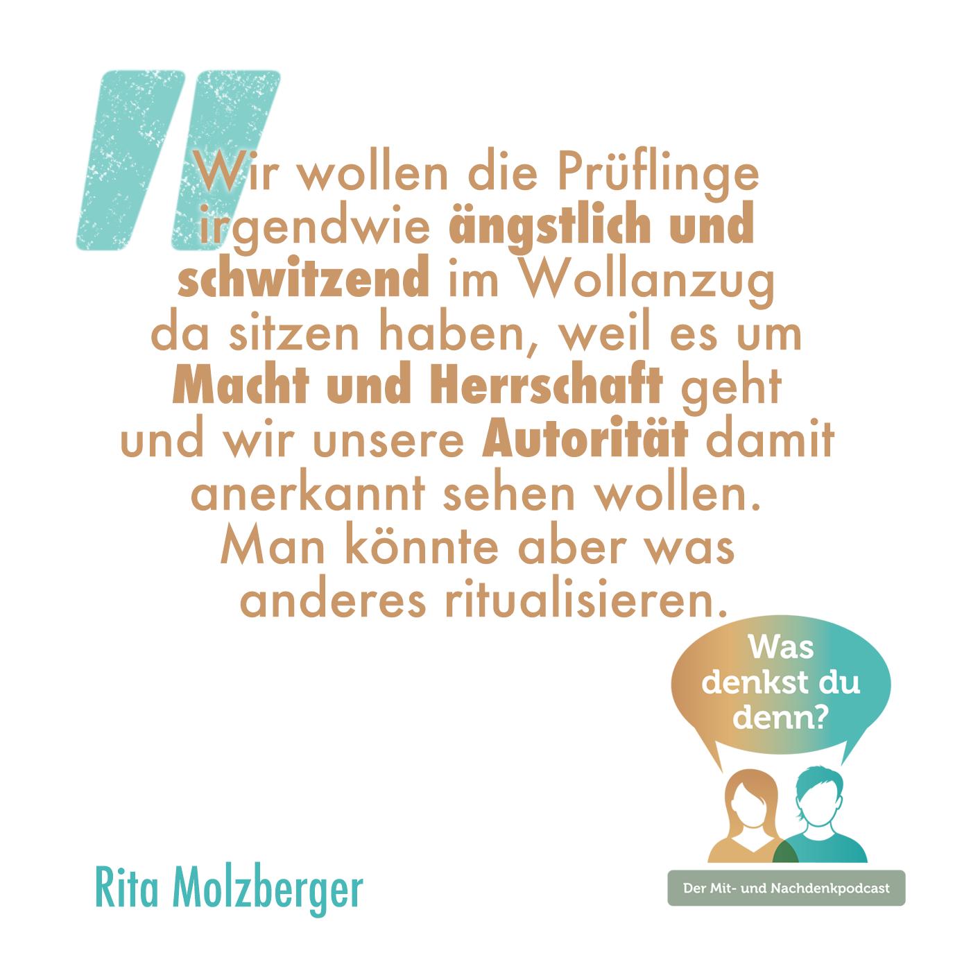 """Zitat von Rita: """"Wir wollen die Prüflinge irgendwie ängstlich und schwitzend im Wollanzug sitzen haben, weil es um Macht und Herrschaft geht und wir unsere Autorität damit anerkannt sehen wollen. Man könnte aber was anderes ritualisieren."""""""