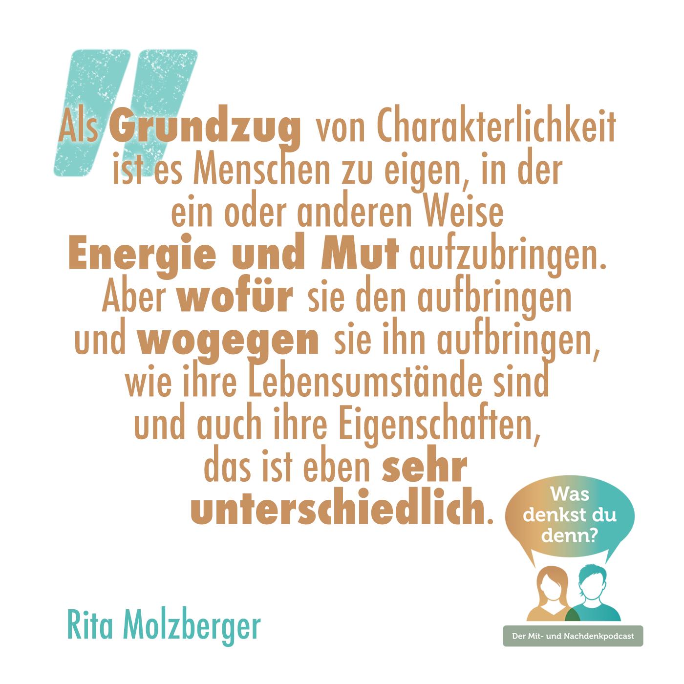 """Zitat von Rita Molzberger: """"Als Grundzug von Charakterlichkeit ist es Menschen zu eigen, in der ein oder anderen Weise Energie und Mut aufzubringen. Aber wofür sie den aufbringen und wogegen sie ihn aufbringen, wie ihre Lebensumstände sind und auch ihre Eigenschaften, das ist eben sehr unterschiedlich."""""""