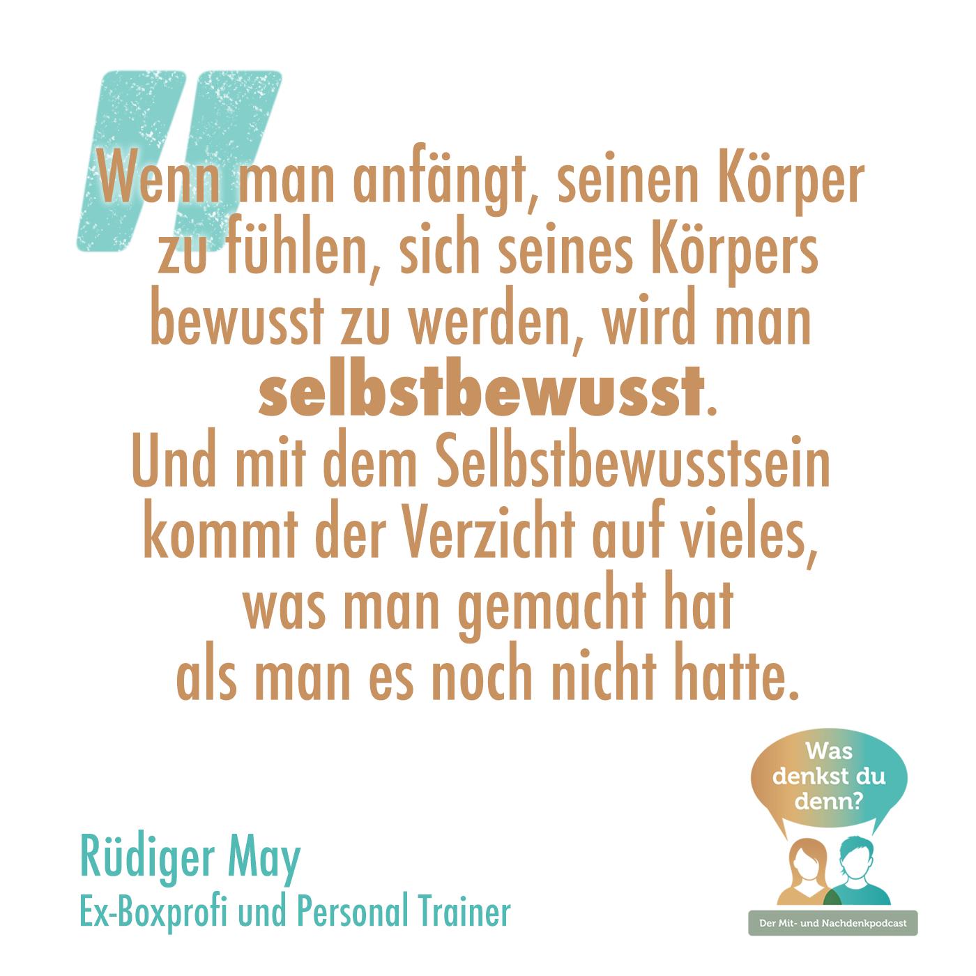 Zitat Rüdiger May: Wenn man anfängt, seinen Körper zu fühlen, sich seines Körpers bewusst zu werden, wird man selbstbewusst.Und mit dem Selbstbewusstsein kommt der Verzicht auf vieles, was man gemacht hat als man es noch nicht hatte.