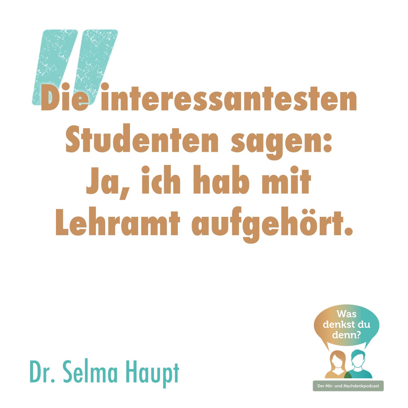 """Zitat Dr. Selma Haupt: """"Die interessantesten Studenten sagen: Ja, ich hab mit Lehramt aufgehört."""""""