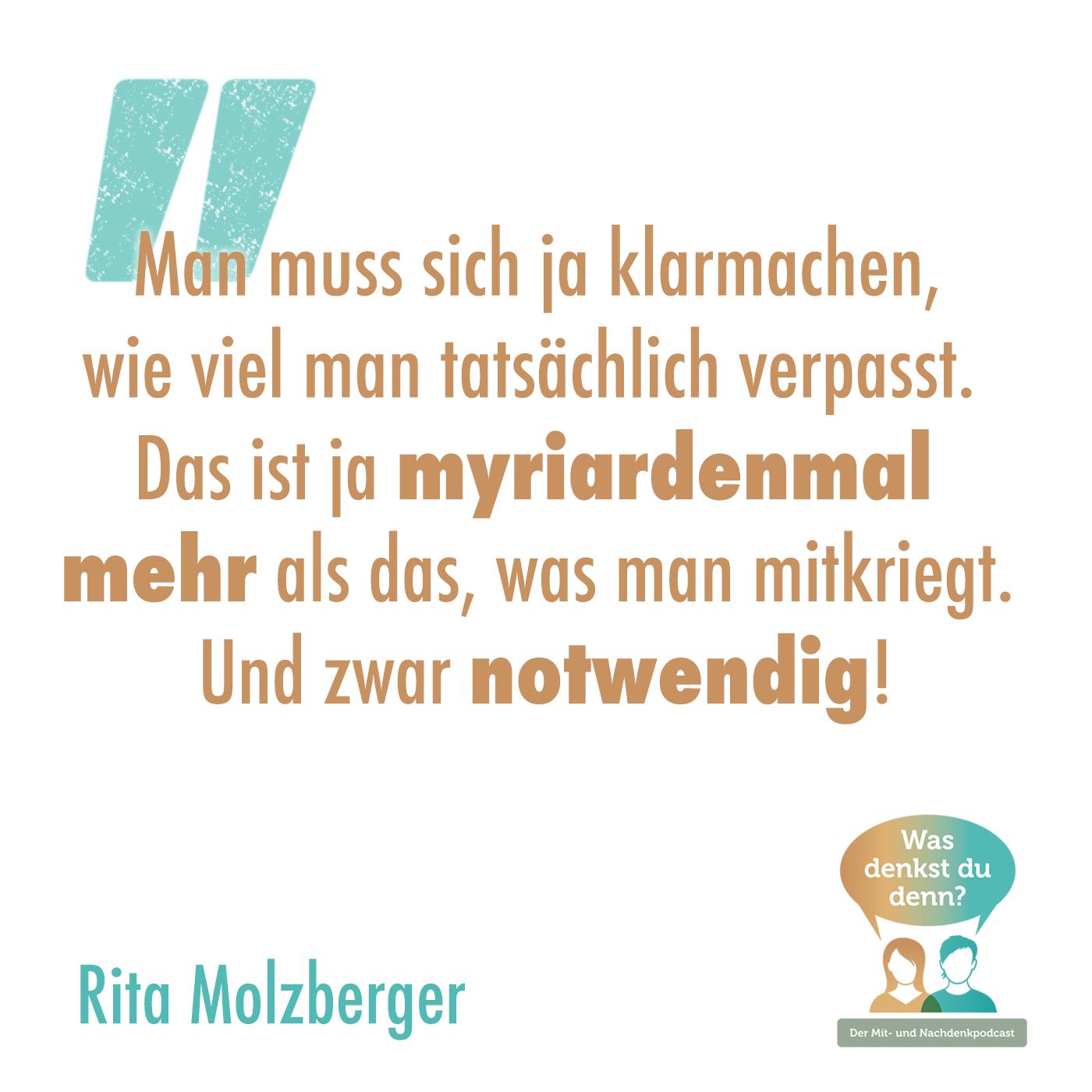 """Zitat Rita Molzberger: """"Man muss sich ja klarmachen, wie viel man tatsächlich verpasst. Das ist ja myriarden mal mehr als das, was man mitkriegt. Und zwar Notwendig!"""""""