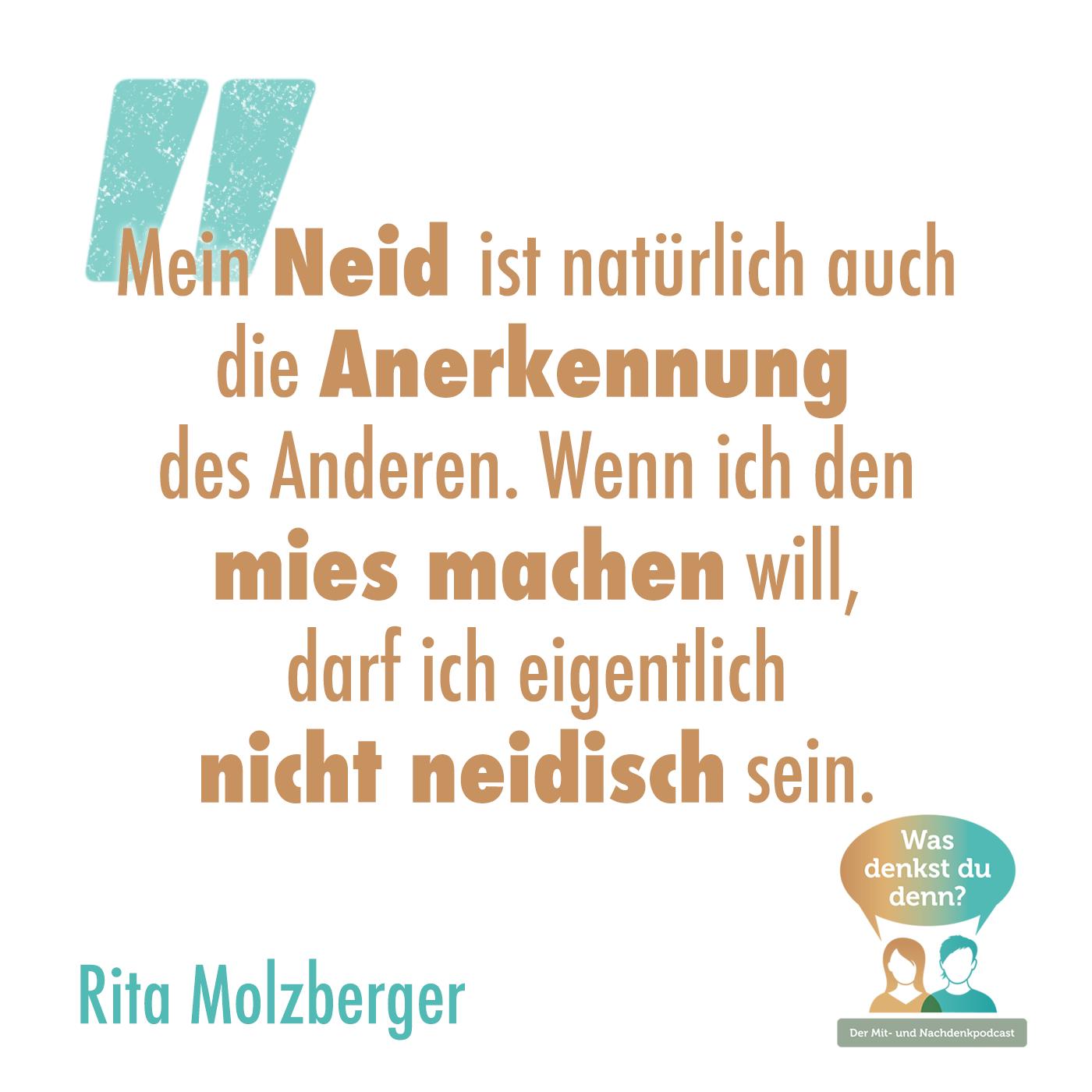 Zitat von Rita Molzberger: Mein Neid ist natürlich auch die Anerkennung des Anderen. Wenn ich den mies machen will, darf ich eigentlich nicht neidisch sein.