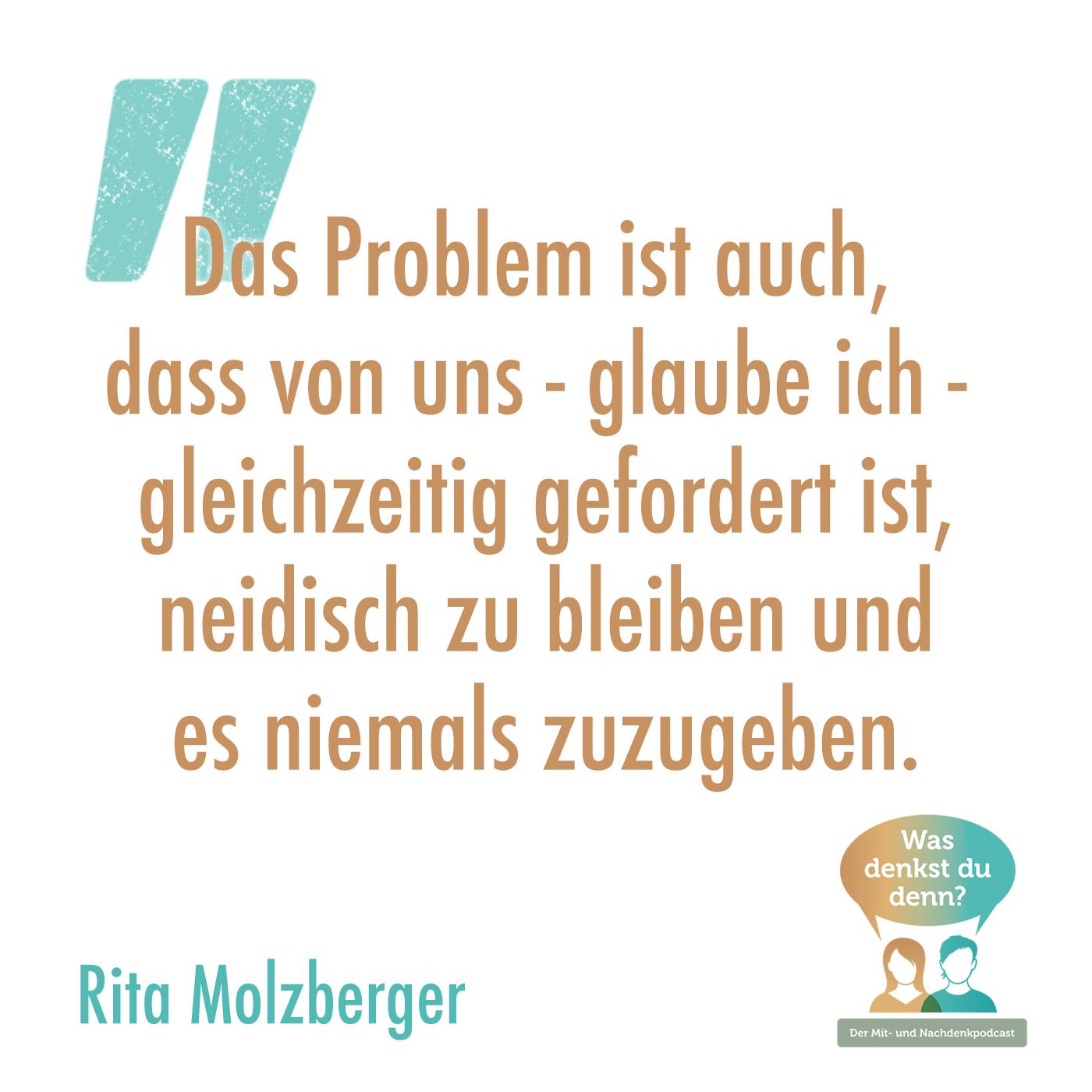"""Zitat von Rita Molzberger: """"Das Problem ist auch, dass von uns - glaube ich - gleichzeitig gefordert ist, neidisch zu bleiben und es niemals zuzugeben."""""""