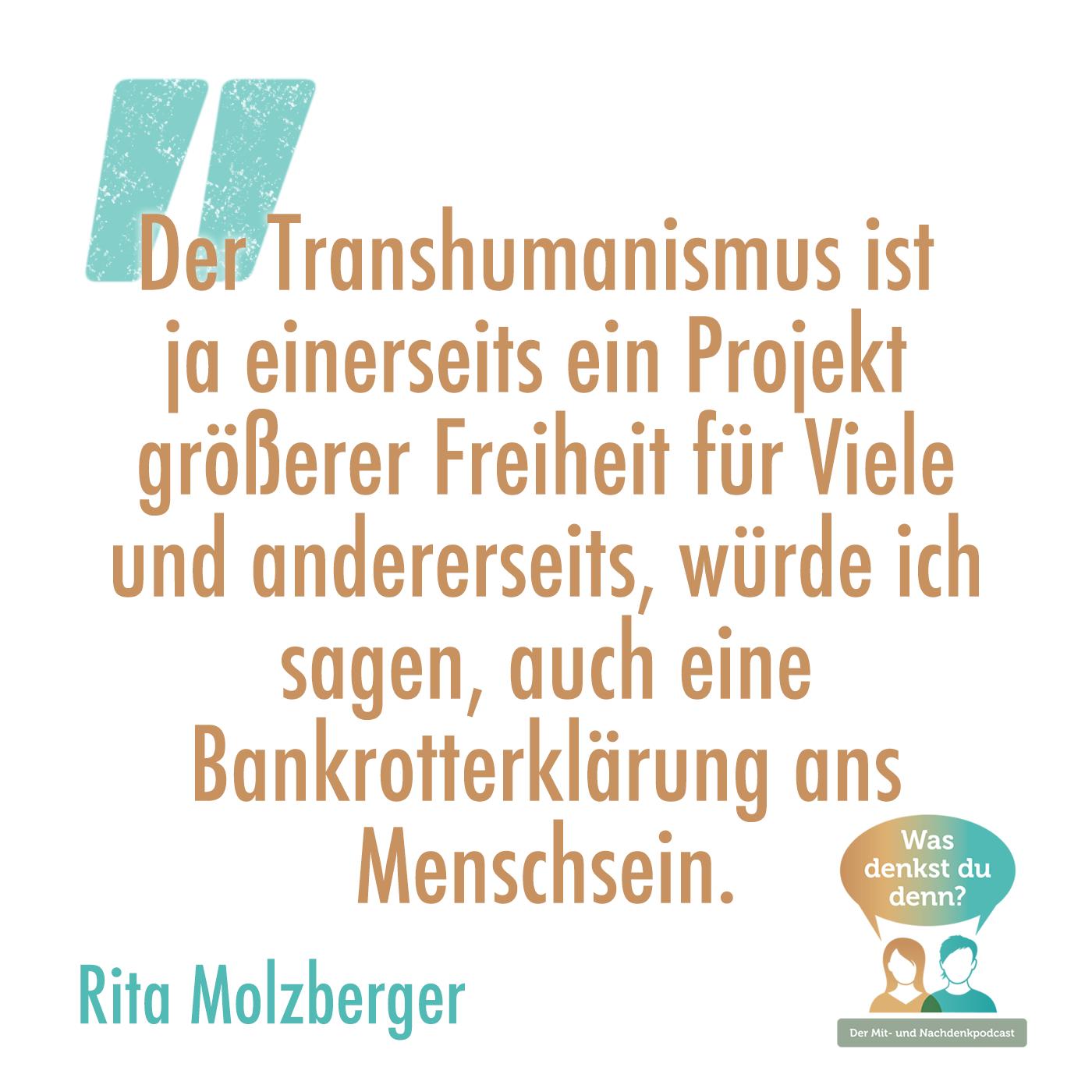 Zitat Rita Molzberger: Der Transhumanismus ist ja einerseits ein Projekt größerer Freiheit für Viele und andererseits, würde ich sagen, auch eine Bankrotterklärung ans Menschsein.